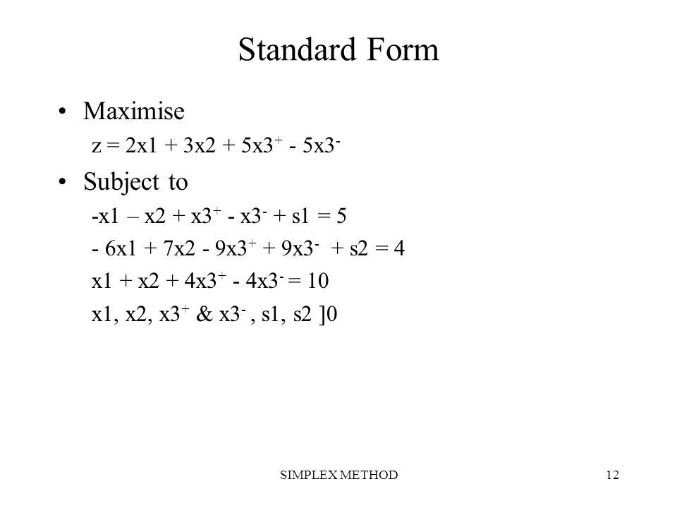 SIMPLEX METHOD12 Standard Form Maximise z = 2x1 + 3x2 + 5x3 + - 5x3 - Subject to -x1 – x2 + x3 + - x3 - + s1 = 5 - 6x1 + 7x2 - 9x3 + + 9x3 - + s2 = 4