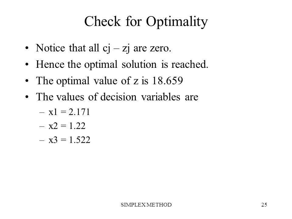 SIMPLEX METHOD25 Check for Optimality Notice that all cj – zj are zero. Hence the optimal solution is reached. The optimal value of z is 18.659 The va