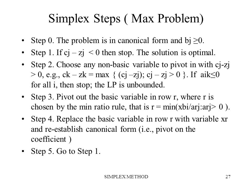 SIMPLEX METHOD27 Simplex Steps ( Max Problem) Step 0. The problem is in canonical form and bj ≥0. Step 1. If cj – zj < 0 then stop. The solution is op
