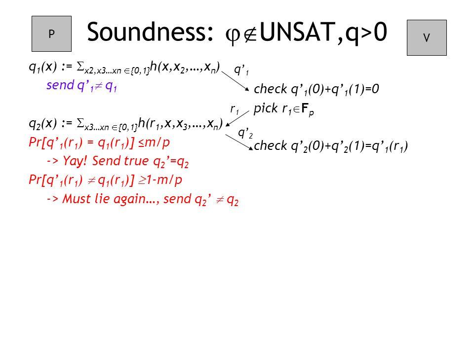 check q' 1 (0)+q' 1 (1)=0 pick r 1  F p check q' 2 (0)+q' 2 (1)=q' 1 (r 1 ) Soundness:  UNSAT,q>0 q 1 (x) :=  x2,x3…xn  {0,1} h(x,x 2,…,x n ) send q' 1  q 1 q 2 (x) :=  x3…xn  {0,1} h(r 1,x,x 3,…,x n ) Pr[q' 1 (r 1 ) = q 1 (r 1 )]  ≤m/p -> Yay.