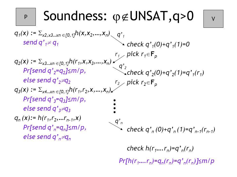 check q' 1 (0)+q' 1 (1)=0 pick r 1  F p check q' 2 (0)+q' 2 (1)=q' 1 (r 1 ) pick r 2  F p check q' n (0)+q' n (1)=q' n-1 (r n-1 ) check h(r 1 ….r n )=q' n (r n ) Soundness:  UNSAT,q>0 q 1 (x) :=  x2,x3…xn  {0,1} h(x,x 2,…,x n ) send q' 1  q 1 q 2 (x) :=  x3…xn  {0,1} h(r 1,x,x 3,…,x n ) Pr[send q' 2 =q 2 ]≤m/p, else send q' 2  q 2 q 3 (x) :=  x4…xn  {0,1} h(r 1,r 2,x,…,x n ) Pr[send q' 3 =q 3 ]≤m/p, else send q' 3  q 3 q n (x):= h(r 1,r 2,…r n-1,x) Pr[send q' n =q n ]≤m/p, else send q' n  q n P V q' 1 r1r1 q' 2 r2r2 q' n Pr[h(r 1 ….r n )=q n (r n )=q' n (r n )]≤m/p