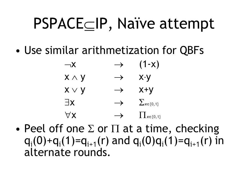 PSPACE  IP, Naïve attempt Use similar arithmetization for QBFs  x   (1-x) x  y  x  y x  y  x+y  x  x  {0,1}  x  x  {0,1} Peel off one  or  at a time, checking q i (0)+q i (1)=q i+1 (r) and q i (0)q i (1)=q i+1 (r) in alternate rounds.
