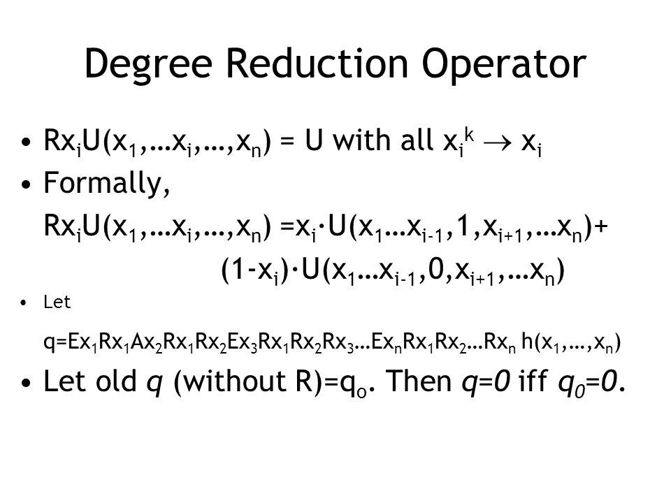 Degree Reduction Operator Rx i U(x 1,…x i,…,x n ) = U with all x i k  x i Formally, Rx i U(x 1,…x i,…,x n ) =x i ·U(x 1 …x i-1,1,x i+1,…x n )+ (1-x i )·U(x 1 …x i-1,0,x i+1,…x n ) Let q=Ex 1 Rx 1 Ax 2 Rx 1 Rx 2 Ex 3 Rx 1 Rx 2 Rx 3 …Ex n Rx 1 Rx 2 …Rx n h(x 1,…,x n ) Let old q (without R)=q o.