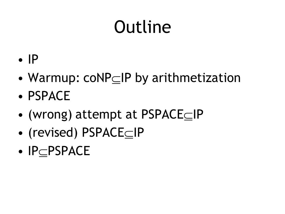 Outline IP Warmup: coNP  IP by arithmetization PSPACE (wrong) attempt at PSPACE  IP (revised) PSPACE  IP IP  PSPACE
