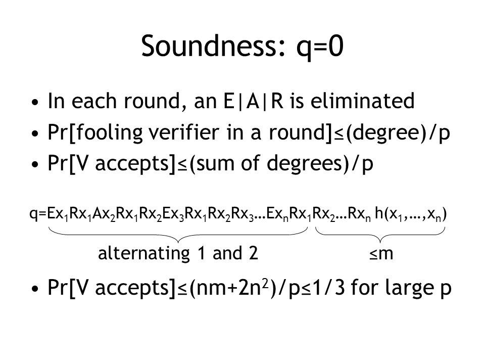 Soundness: q=0 In each round, an E|A|R is eliminated Pr[fooling verifier in a round]≤(degree)/p Pr[V accepts]≤(sum of degrees)/p q=Ex 1 Rx 1 Ax 2 Rx 1 Rx 2 Ex 3 Rx 1 Rx 2 Rx 3 …Ex n Rx 1 Rx 2 …Rx n h(x 1,…,x n ) Pr[V accepts]≤(nm+2n 2 )/p≤1/3 for large p ≤malternating 1 and 2