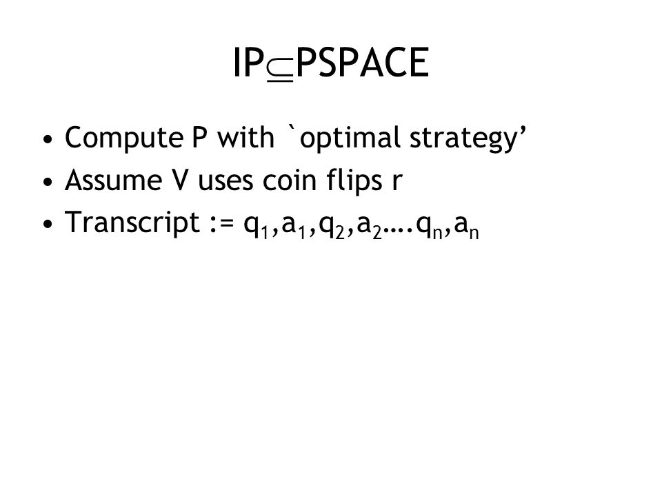 IP  PSPACE Compute P with `optimal strategy' Assume V uses coin flips r Transcript := q 1,a 1,q 2,a 2 ….q n,a n
