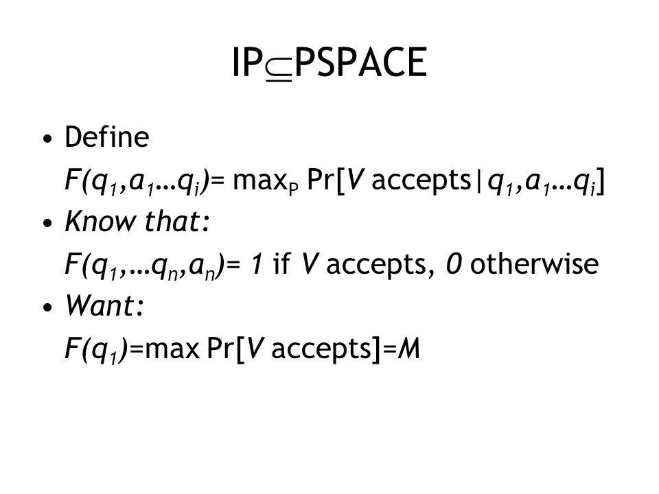 IP  PSPACE Define F(q 1,a 1 …q i )= max P Pr[V accepts|q 1,a 1 …q i ] Know that: F(q 1,…q n,a n )= 1 if V accepts, 0 otherwise Want: F(q 1 )=max Pr[V accepts]=M