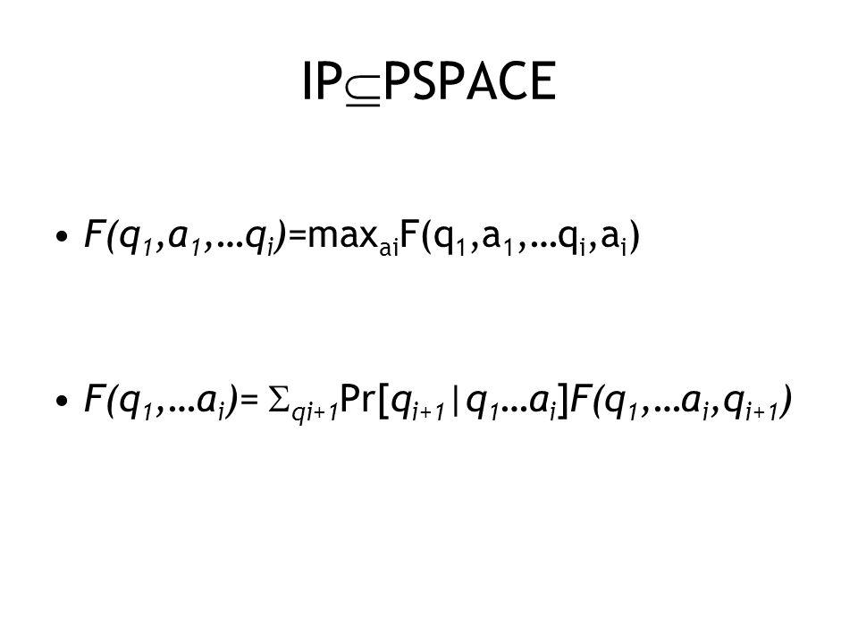 IP  PSPACE F(q 1,a 1,…q i )=max ai F(q 1,a 1,…q i,a i ) F(q 1,…a i )=  qi+1 Pr[q i+1 |q 1 …a i ]F(q 1,…a i,q i+1 )