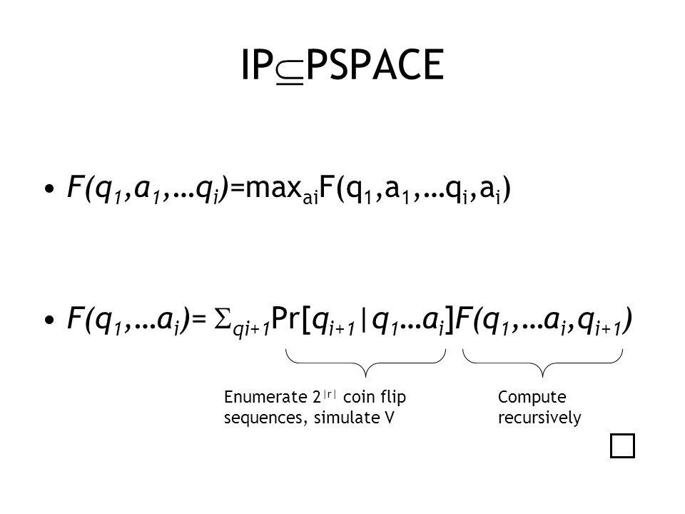 IP  PSPACE F(q 1,a 1,…q i )=max ai F(q 1,a 1,…q i,a i ) F(q 1,…a i )=  qi+1 Pr[q i+1 |q 1 …a i ]F(q 1,…a i,q i+1 ) Enumerate 2 |r| coin flip sequences, simulate V Compute recursively