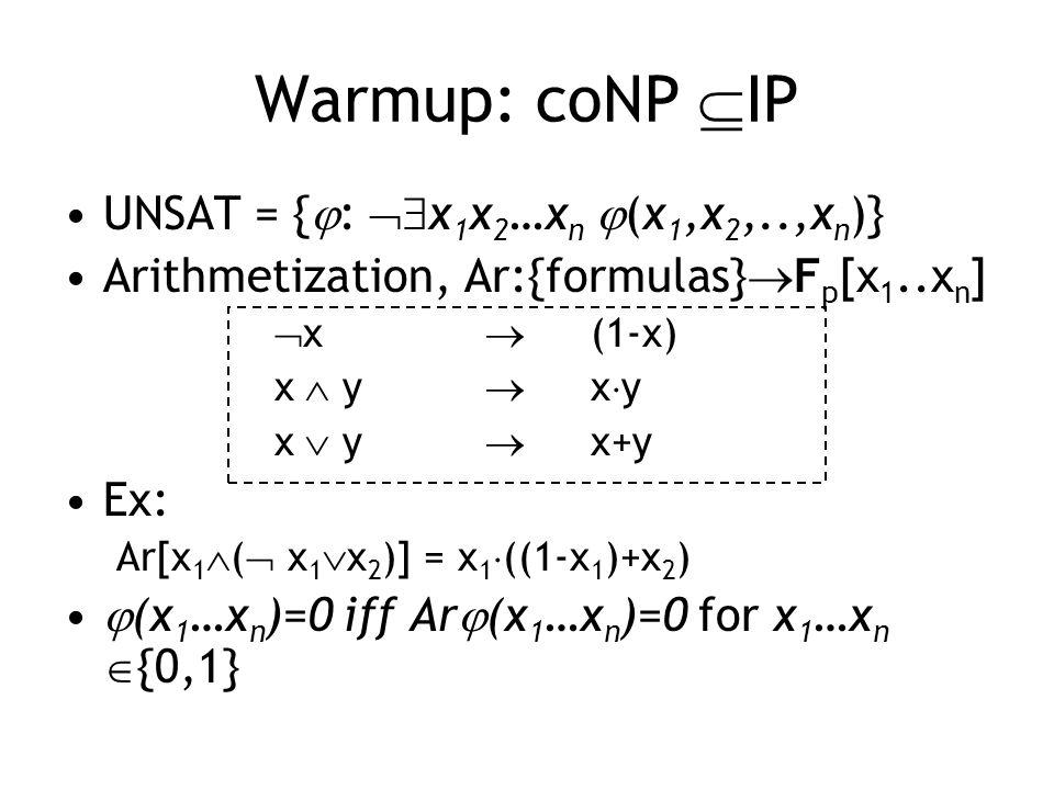 Warmup: coNP  IP UNSAT = {  :  x 1 x 2 …x n  (x 1,x 2,..,x n )} Arithmetization, Ar:{formulas}  F p [x 1..x n ]  x   (1-x) x  y  x  y x  y  x+y Ex: Ar[x 1  (  x 1  x 2 )] = x 1  ((1-x 1 )+x 2 )  (x 1 …x n )=0 iff Ar  (x 1 …x n )=0 for x 1 …x n  {0,1}