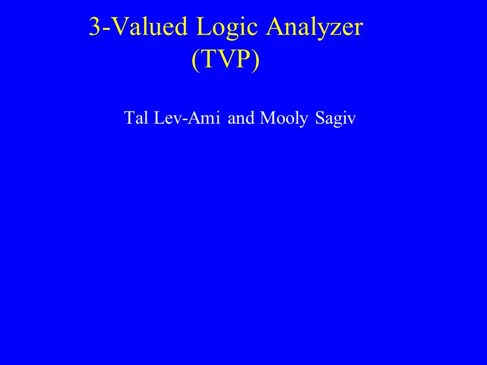 3-Valued Logic Analyzer (TVP) Tal Lev-Ami and Mooly Sagiv