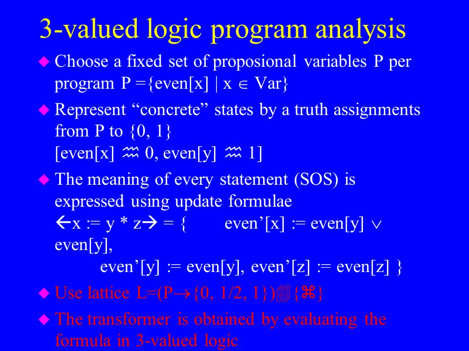 "3-valued logic program analysis u Choose a fixed set of proposional variables P per program P ={even[x] | x  Var} u Represent ""concrete"" states by a"