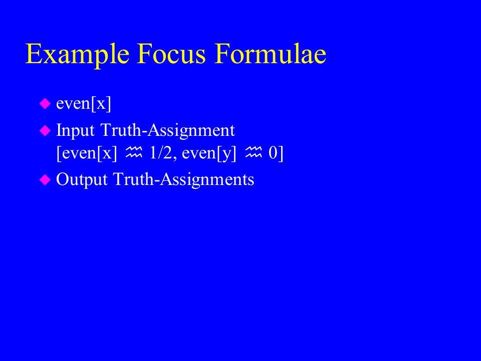 Example Focus Formulae u even[x] u Input Truth-Assignment [even[x]  1/2, even[y]  0] u Output Truth-Assignments