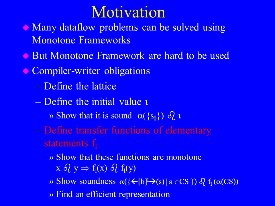 Motivation u Many dataflow problems can be solved using Monotone Frameworks u But Monotone Framework are hard to be used u Compiler-writer obligations