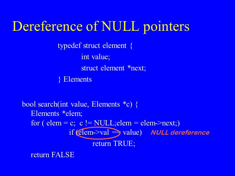Dereference of NULL pointers typedef struct element { int value; struct element *next; } Elements bool search(int value, Elements *c) { Elements *elem