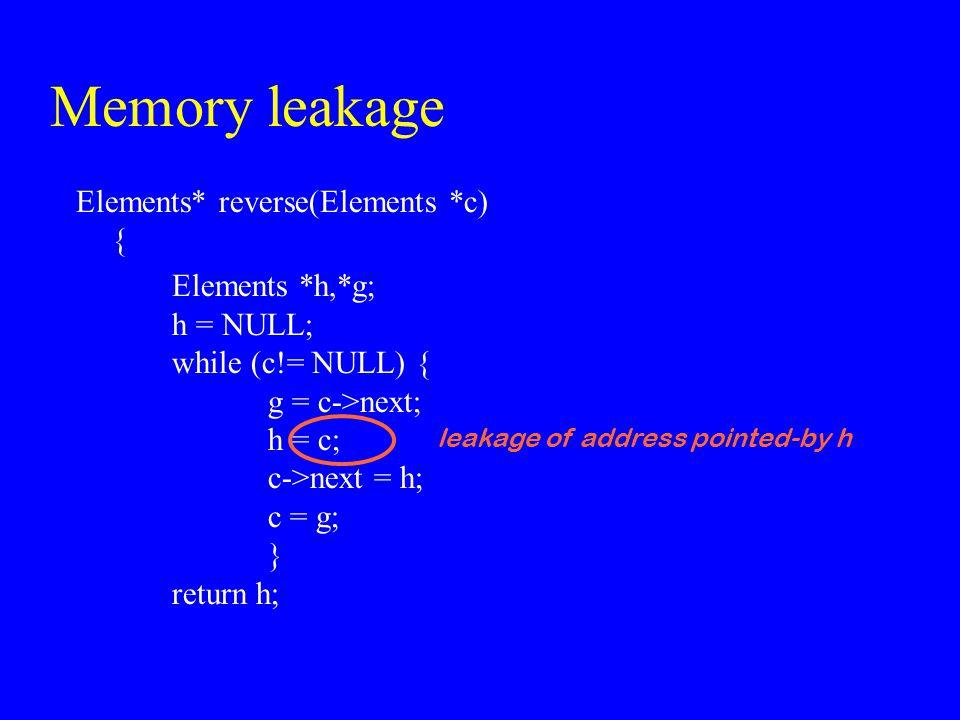 Memory leakage Elements* reverse(Elements *c) { Elements *h,*g; h = NULL; while (c!= NULL) { g = c->next; h = c; c->next = h; c = g; } return h; leaka