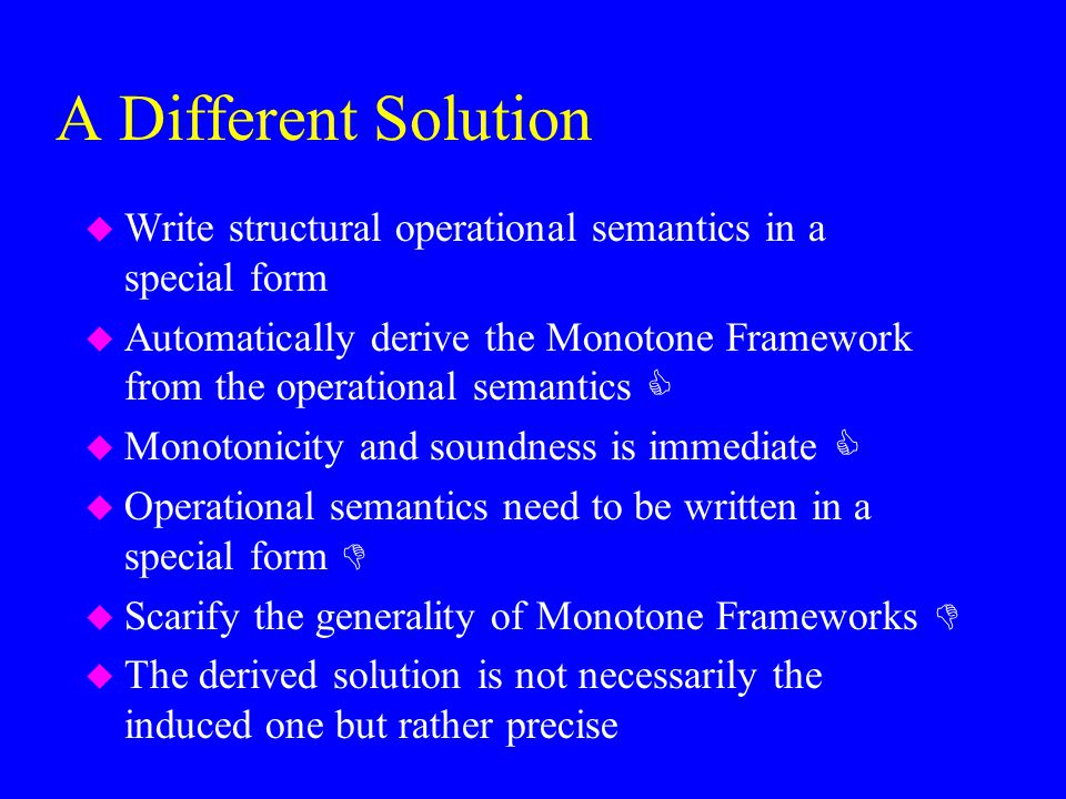 A Different Solution u Write structural operational semantics in a special form u Automatically derive the Monotone Framework from the operational sem