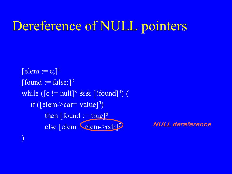 Dereference of NULL pointers [elem := c;] 1 [found := false;] 2 while ([c != null] 3 && [!found] 4 ) ( if ([elem->car= value] 5 ) then [found := true]