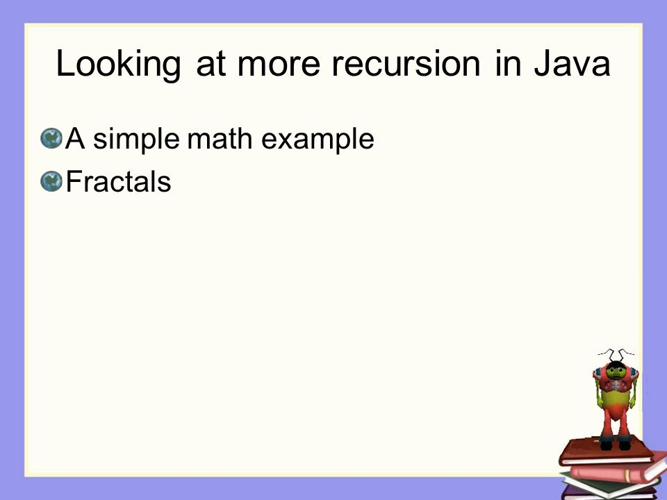Looking at more recursion in Java A simple math example Fractals