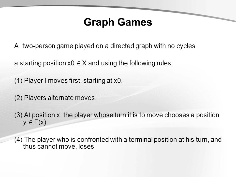 Graph Games A two-person game played on a directed graph with no cycles a starting position x0 ∈ X and using the following rules: (1) Player I moves first, starting at x0.