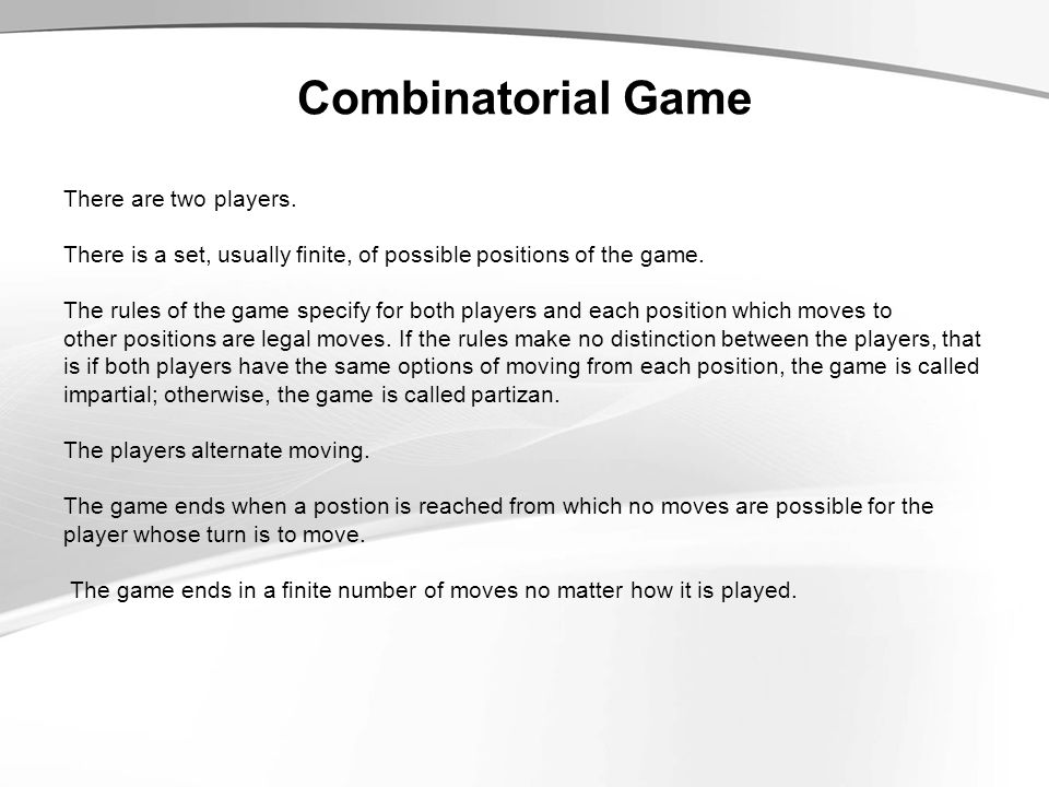 Combinatorial Game There are two players. There is a set, usually finite, of possible positions of the game. The rules of the game specify for both pla