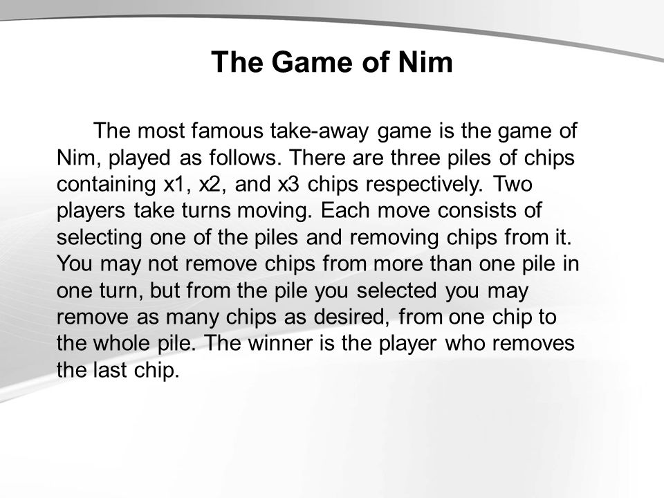 The Game of Nim The most famous take-away game is the game of Nim, played as follows. There are three piles of chips containing x1, x2, and x3 chips r