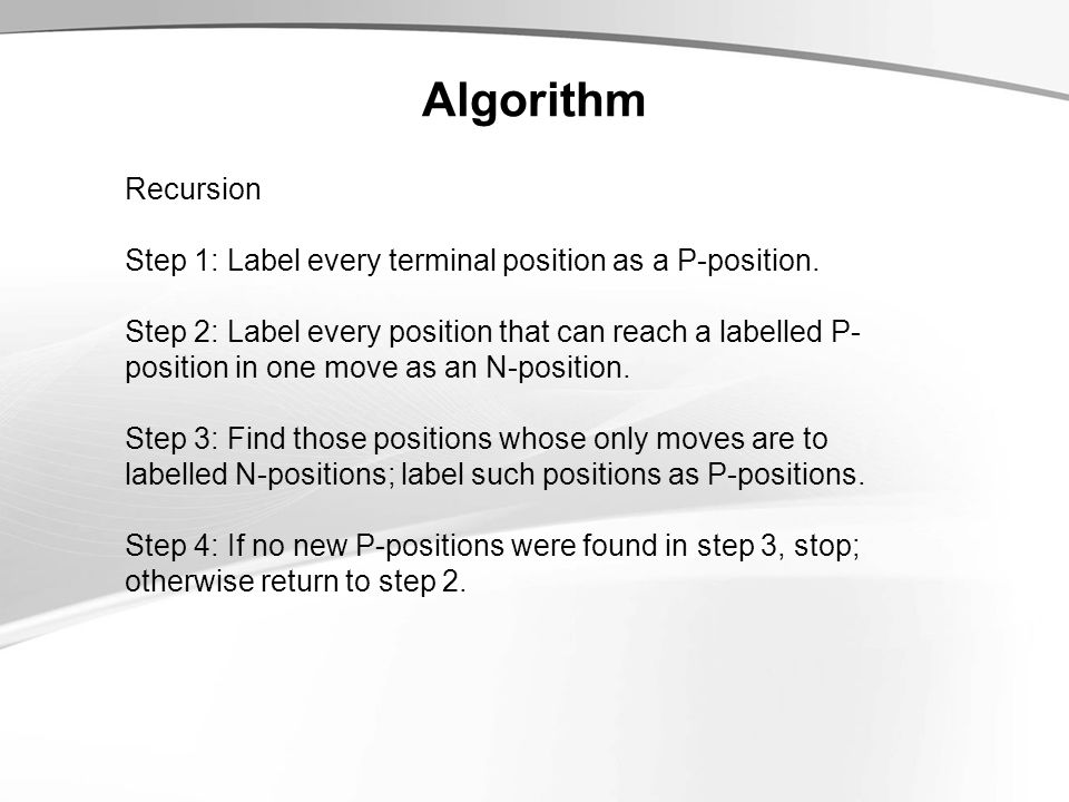Algorithm Recursion Step 1: Label every terminal position as a P-position.