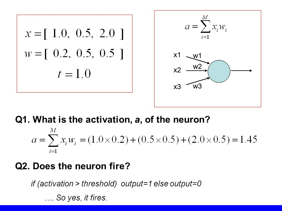 w1 w2 w3 x1 x2 x3 w1 w2 w3 x1 x2 x3 Q1. What is the activation, a, of the neuron? Q2. Does the neuron fire? if (activation > threshold) output=1 else