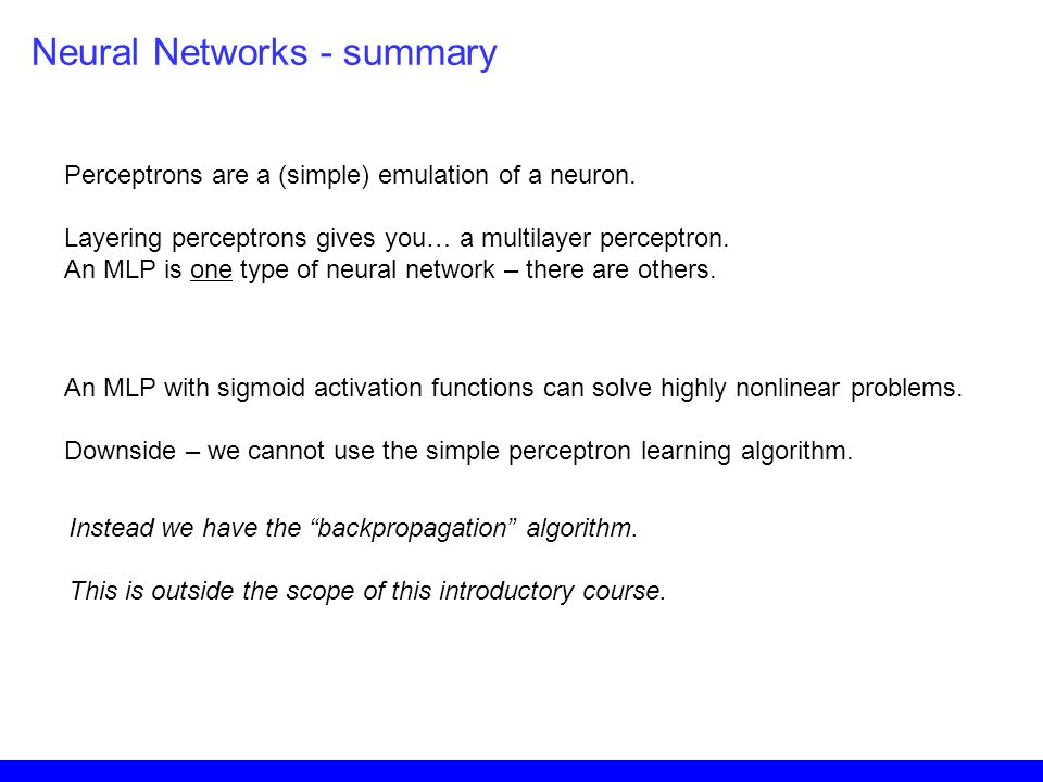 Neural Networks - summary Perceptrons are a (simple) emulation of a neuron. Layering perceptrons gives you… a multilayer perceptron. An MLP is one typ