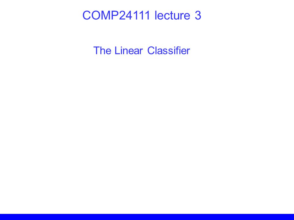 The Linear Classifier COMP24111 lecture 3