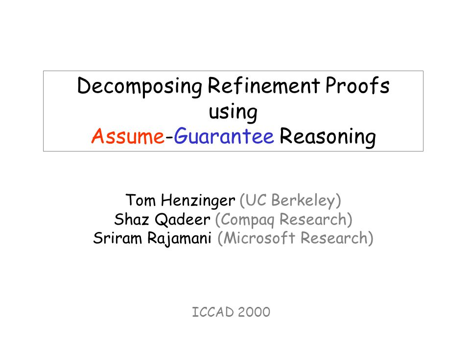 Decomposing Refinement Proofs using Assume-Guarantee Reasoning Tom Henzinger (UC Berkeley) Shaz Qadeer (Compaq Research) Sriram Rajamani (Microsoft Research) ICCAD 2000