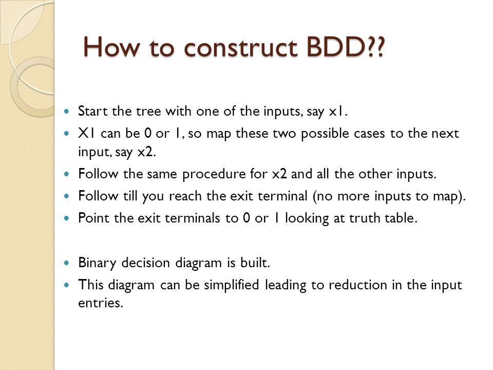 How to construct BDD?? Start the tree with one of the inputs, say x1. X1 can be 0 or 1, so map these two possible cases to the next input, say x2. Fol
