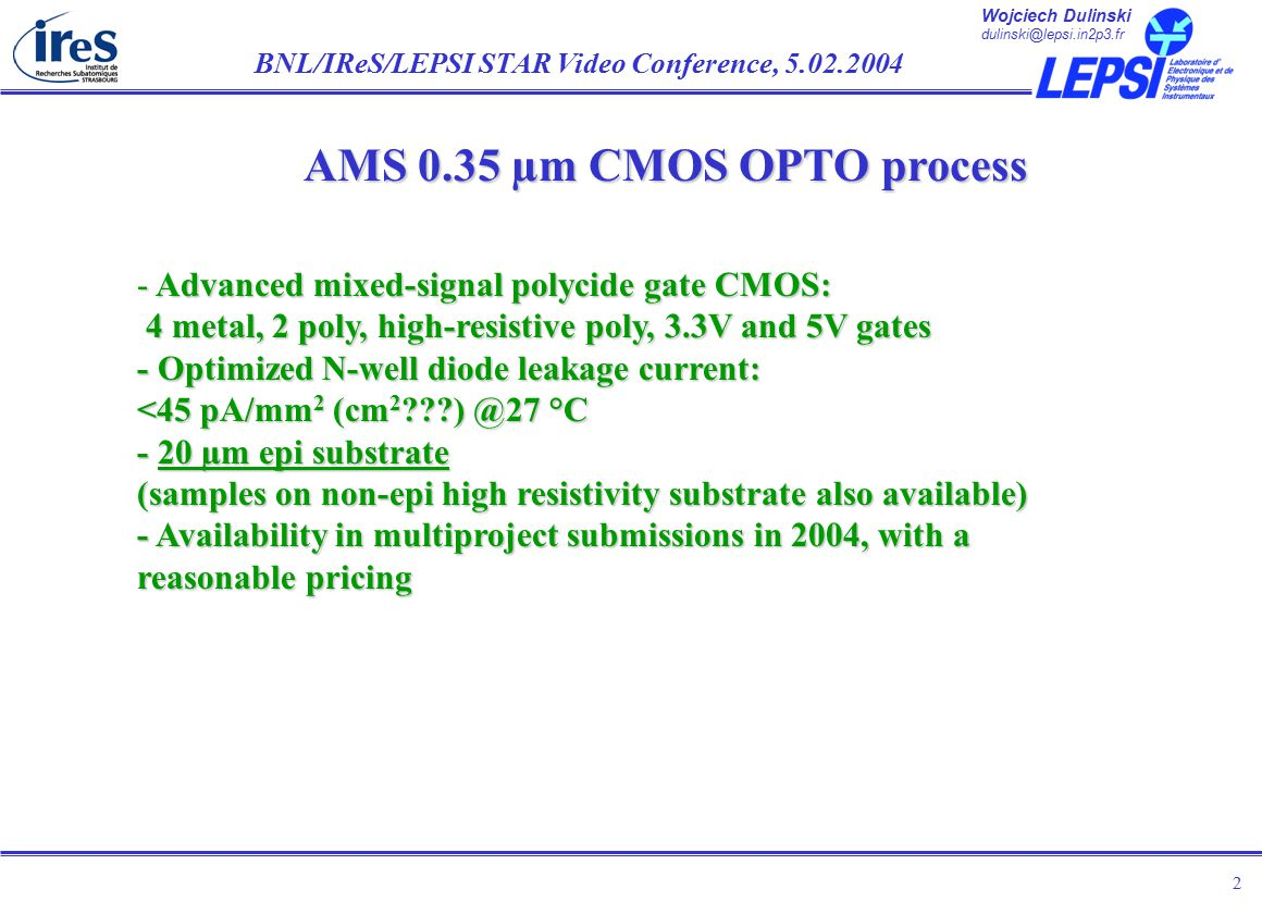Wojciech Dulinski dulinski@lepsi.in2p3.fr BNL/IReS/LEPSI STAR Video Conference, 5.02.2004 2 AMS 0.35 µm CMOS OPTO process - Advanced mixed-signal polycide gate CMOS: 4 metal, 2 poly, high-resistive poly, 3.3V and 5V gates - Optimized N-well diode leakage current: <45 pA/mm 2 (cm 2 ) @27 °C - 20 µm epi substrate (samples on non-epi high resistivity substrate also available) - Availability in multiproject submissions in 2004, with a reasonable pricing