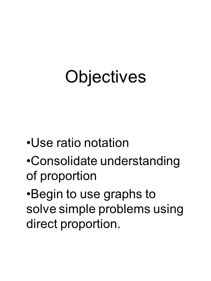 Objectives Use ratio notation Consolidate understanding of proportion Begin to use graphs to solve simple problems using direct proportion.