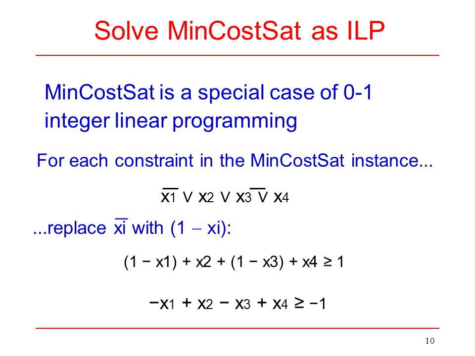 x 1 ∨ x 2 ∨ x 3 ∨ x 4 10 MinCostSat is a special case of 0-1 integer linear programming Solve MinCostSat as ILP −x 1 + x 2 − x 3 + x 4 ≥ −1 For each c