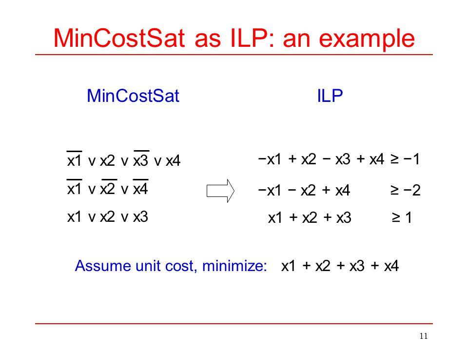 11 MinCostSat as ILP: an example MinCostSatILP −x1 + x2 − x3 + x4 ≥ −1 −x1 − x2 + x4 ≥ −2 x1 + x2 + x3 ≥ 1 Assume unit cost, minimize: x1 + x2 + x3 + x4 x1 v x2 v x3 v x4 x1 v x2 v x4 x1 v x2 v x3