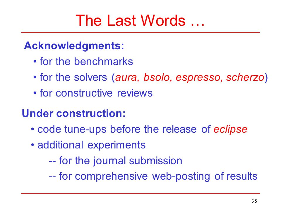 38 The Last Words … Acknowledgments: for the benchmarks for the solvers (aura, bsolo, espresso, scherzo) for constructive reviews Under construction: