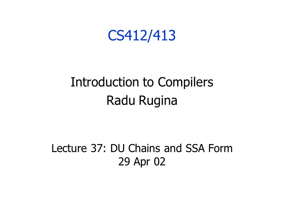 CS412/413 Introduction to Compilers Radu Rugina Lecture 37: DU Chains and SSA Form 29 Apr 02