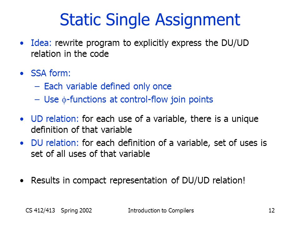 CS 412/413 Spring 2002 Introduction to Compilers12 Static Single Assignment Idea: rewrite program to explicitly express the DU/UD relation in the code SSA form: –Each variable defined only once –Use  -functions at control-flow join points UD relation: for each use of a variable, there is a unique definition of that variable DU relation: for each definition of a variable, set of uses is set of all uses of that variable Results in compact representation of DU/UD relation!
