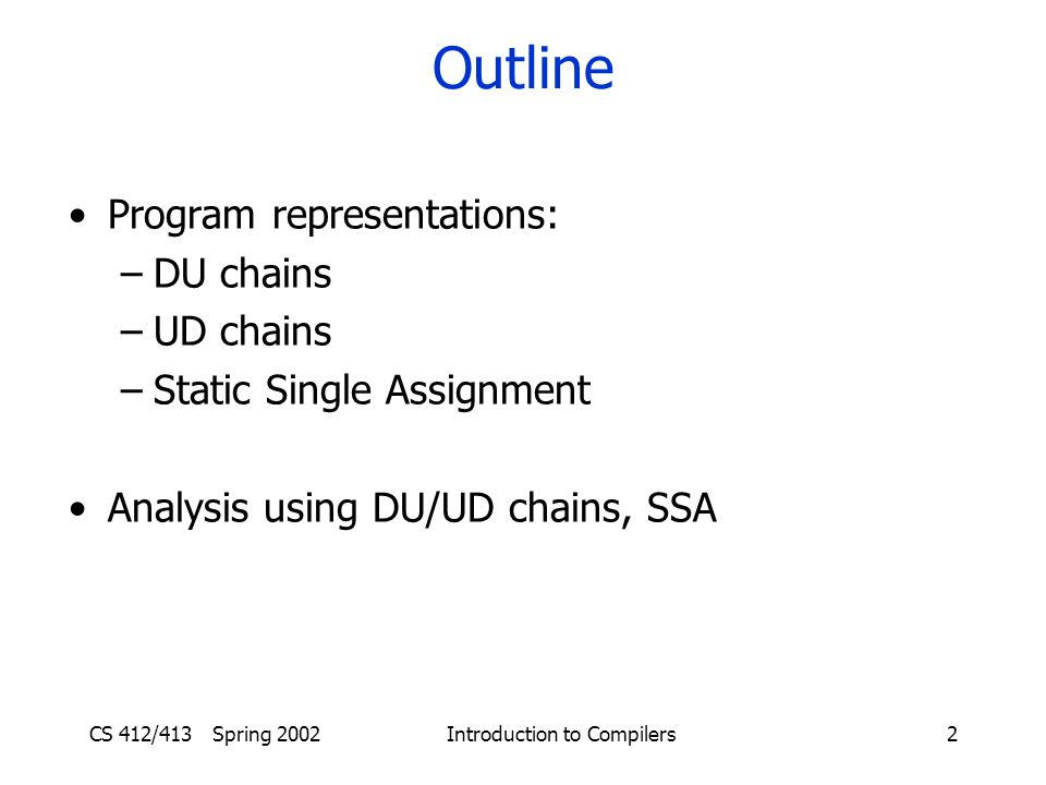 CS 412/413 Spring 2002 Introduction to Compilers2 Outline Program representations: –DU chains –UD chains –Static Single Assignment Analysis using DU/UD chains, SSA