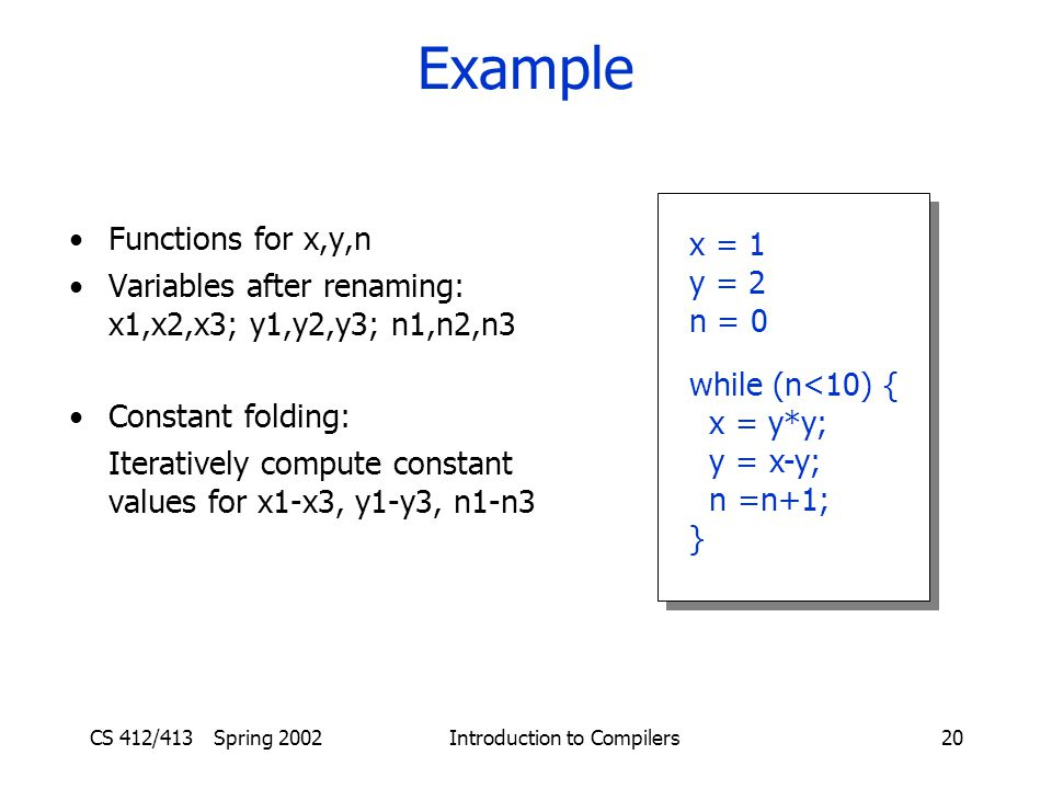 CS 412/413 Spring 2002 Introduction to Compilers20 Example Functions for x,y,n Variables after renaming: x1,x2,x3; y1,y2,y3; n1,n2,n3 Constant folding: Iteratively compute constant values for x1-x3, y1-y3, n1-n3 x = 1 y = 2 n = 0 while (n<10) { x = y*y; y = x-y; n =n+1; } x = 1 y = 2 n = 0 while (n<10) { x = y*y; y = x-y; n =n+1; }