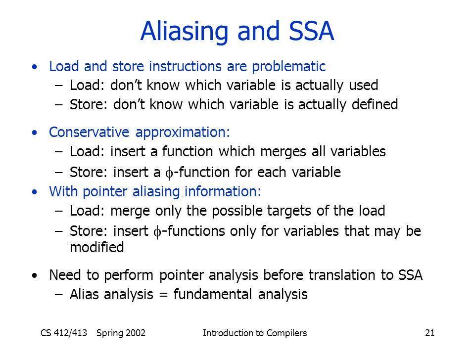 CS 412/413 Spring 2002 Introduction to Compilers21 Aliasing and SSA Load and store instructions are problematic –Load: don't know which variable is actually used –Store: don't know which variable is actually defined Conservative approximation: –Load: insert a function which merges all variables –Store: insert a  -function for each variable With pointer aliasing information: –Load: merge only the possible targets of the load –Store: insert  - functions only for variables that may be modified Need to perform pointer analysis before translation to SSA –Alias analysis = fundamental analysis