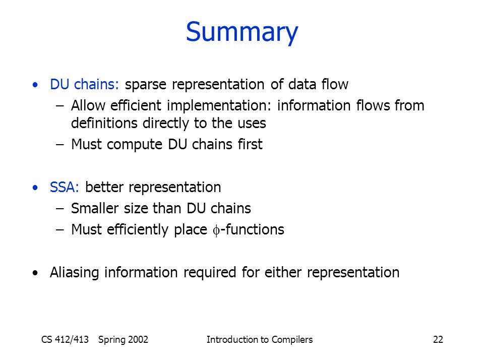 CS 412/413 Spring 2002 Introduction to Compilers22 Summary DU chains: sparse representation of data flow –Allow efficient implementation: information flows from definitions directly to the uses –Must compute DU chains first SSA: better representation –Smaller size than DU chains –Must efficiently place  -functions Aliasing information required for either representation