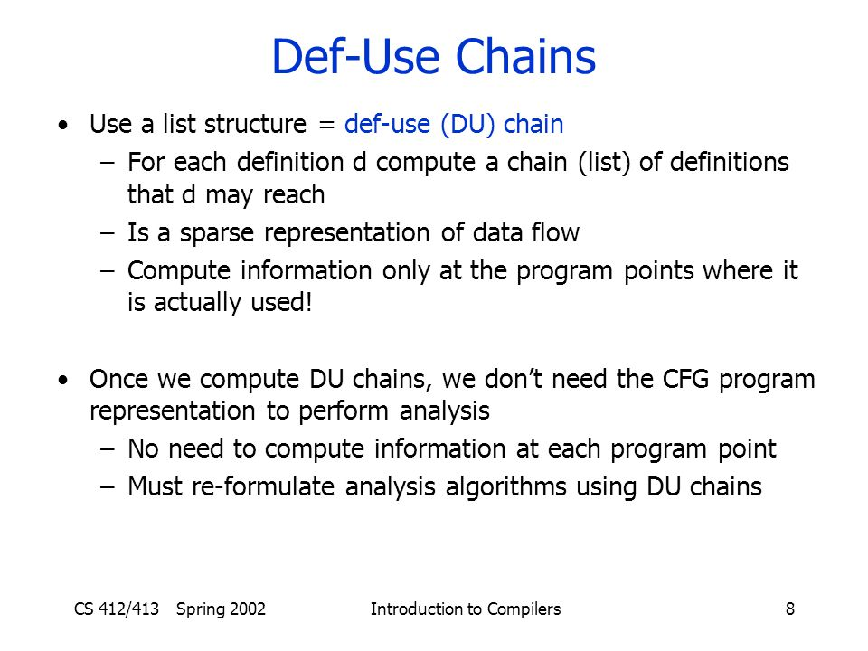 CS 412/413 Spring 2002 Introduction to Compilers8 Def-Use Chains Use a list structure = def-use (DU) chain –For each definition d compute a chain (list) of definitions that d may reach –Is a sparse representation of data flow –Compute information only at the program points where it is actually used.