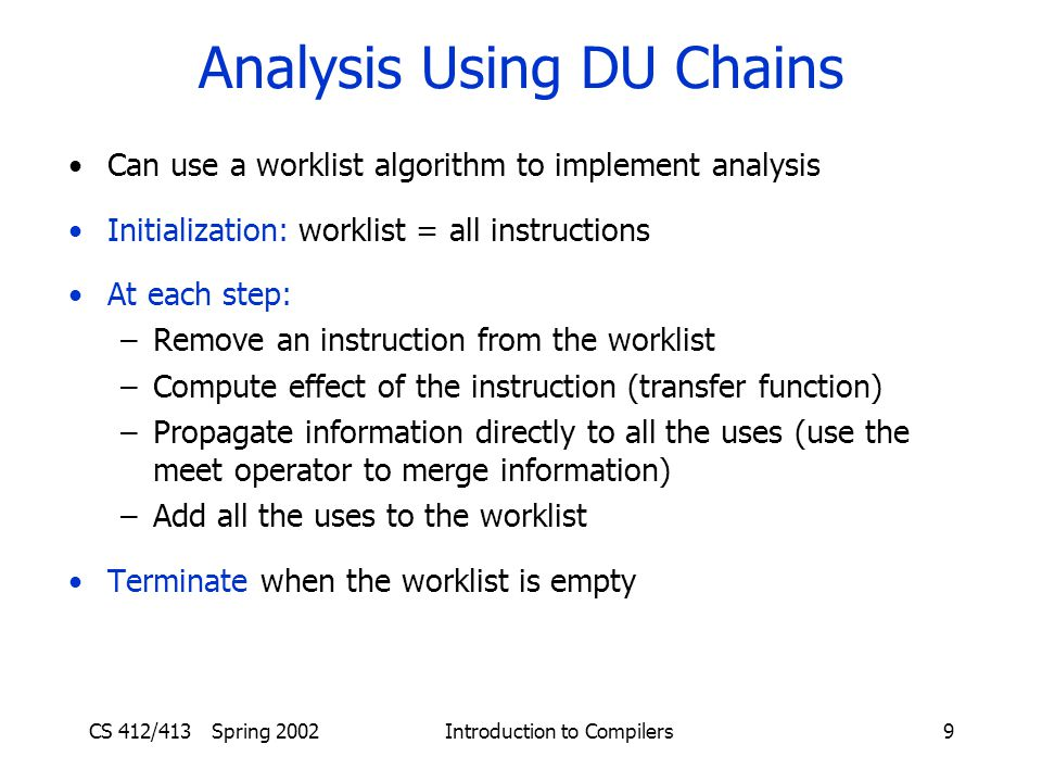 CS 412/413 Spring 2002 Introduction to Compilers9 Analysis Using DU Chains Can use a worklist algorithm to implement analysis Initialization: worklist = all instructions At each step: –Remove an instruction from the worklist –Compute effect of the instruction (transfer function) –Propagate information directly to all the uses (use the meet operator to merge information) –Add all the uses to the worklist Terminate when the worklist is empty