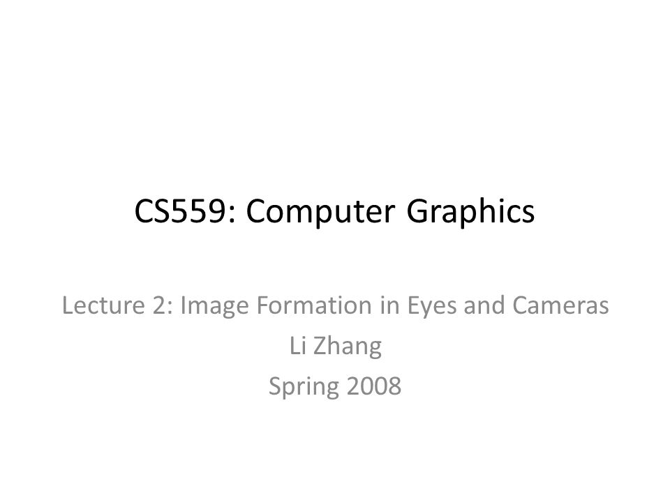 CS559: Computer Graphics Lecture 2: Image Formation in Eyes and Cameras Li Zhang Spring 2008