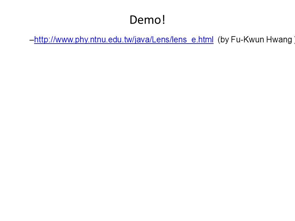 Demo! –http://www.phy.ntnu.edu.tw/java/Lens/lens_e.html (by Fu-Kwun Hwang )http://www.phy.ntnu.edu.tw/java/Lens/lens_e.html