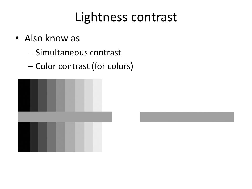 Lightness contrast Also know as – Simultaneous contrast – Color contrast (for colors)