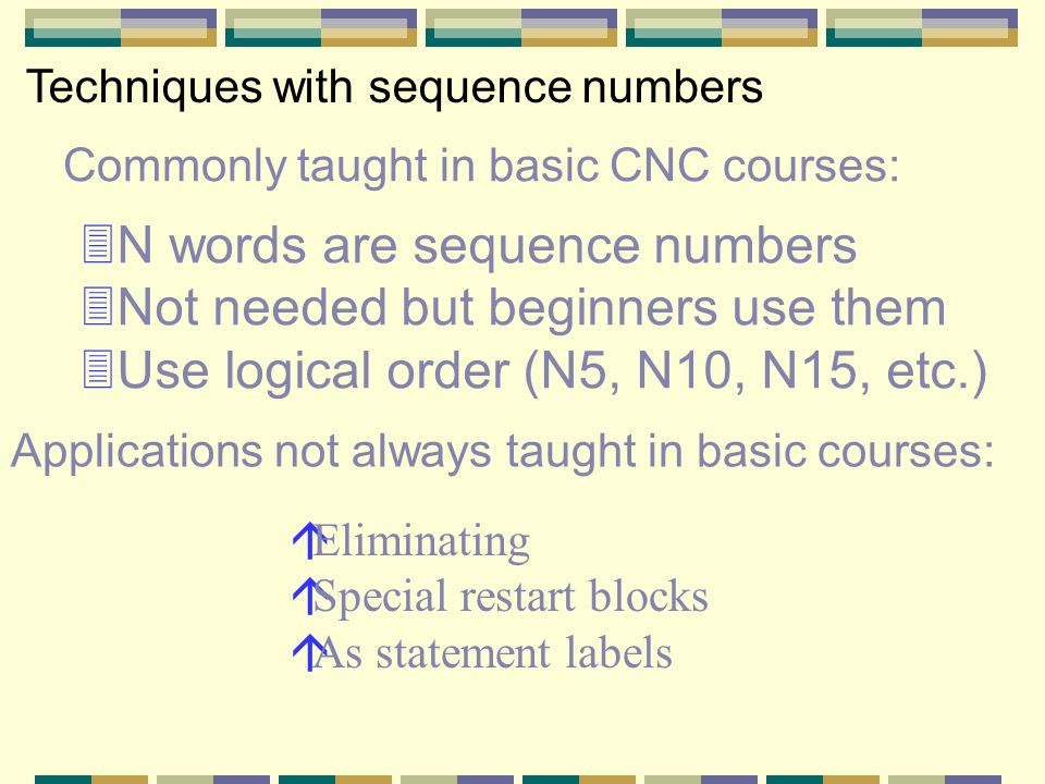 Commonly taught in basic CNC courses: Techniques with sequence numbers 3N words are sequence numbers 3Not needed but beginners use them 3Use logical order (N5, N10, N15, etc.) áEliminating áSpecial restart blocks áAs statement labels Applications not always taught in basic courses: