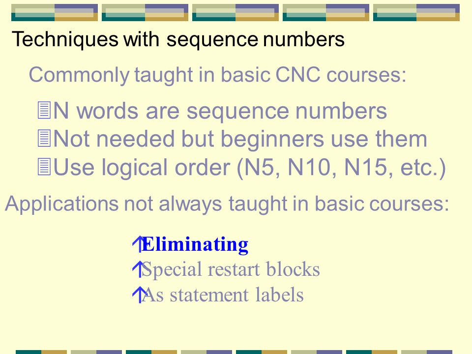 Commonly taught in basic CNC courses: Techniques with sequence numbers 3N words are sequence numbers 3Not needed but beginners use them 3Use logical order (N5, N10, N15, etc.) áEliminating áSpecial restart blocks áAs statement labels Applications not always taught in basic courses: Sequence numbers are not mandatory You don't have to include them in your programs We recommend including them… …but if control memory is at a premium… …many programmers eliminate them from programs